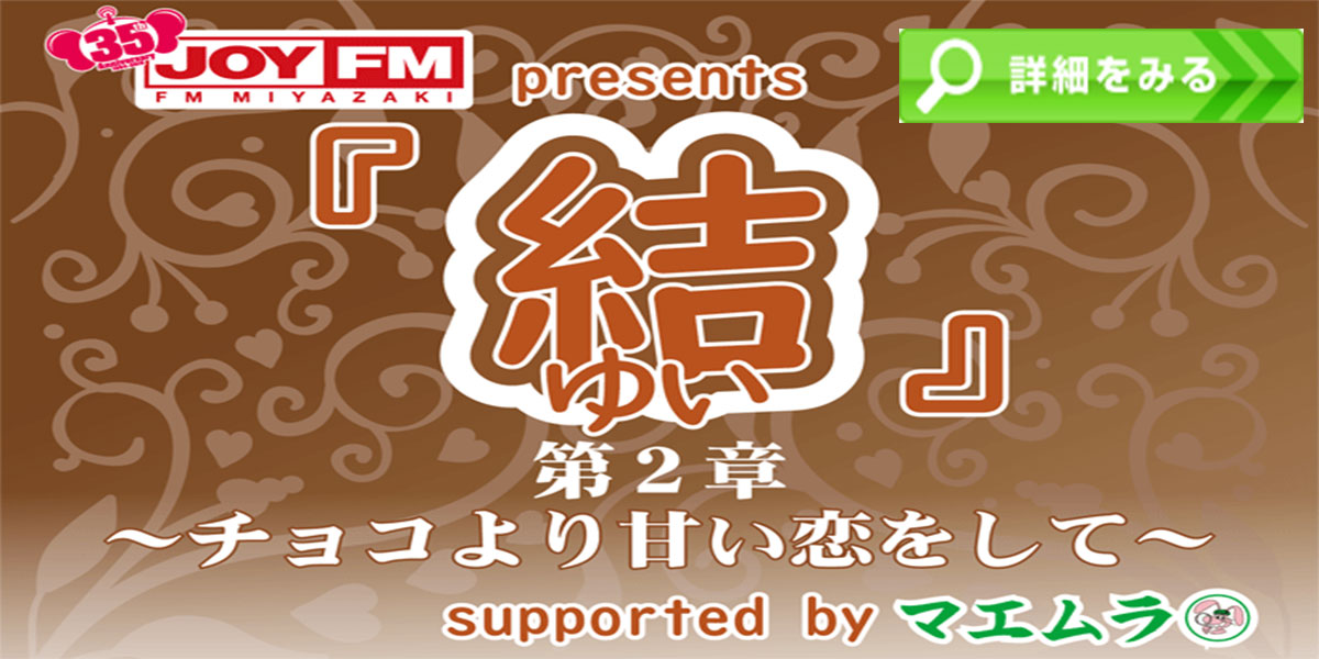 JOY FM Presents 「結(ゆい)」第2章~チョコより甘い恋をして~ Supported by マエムラ